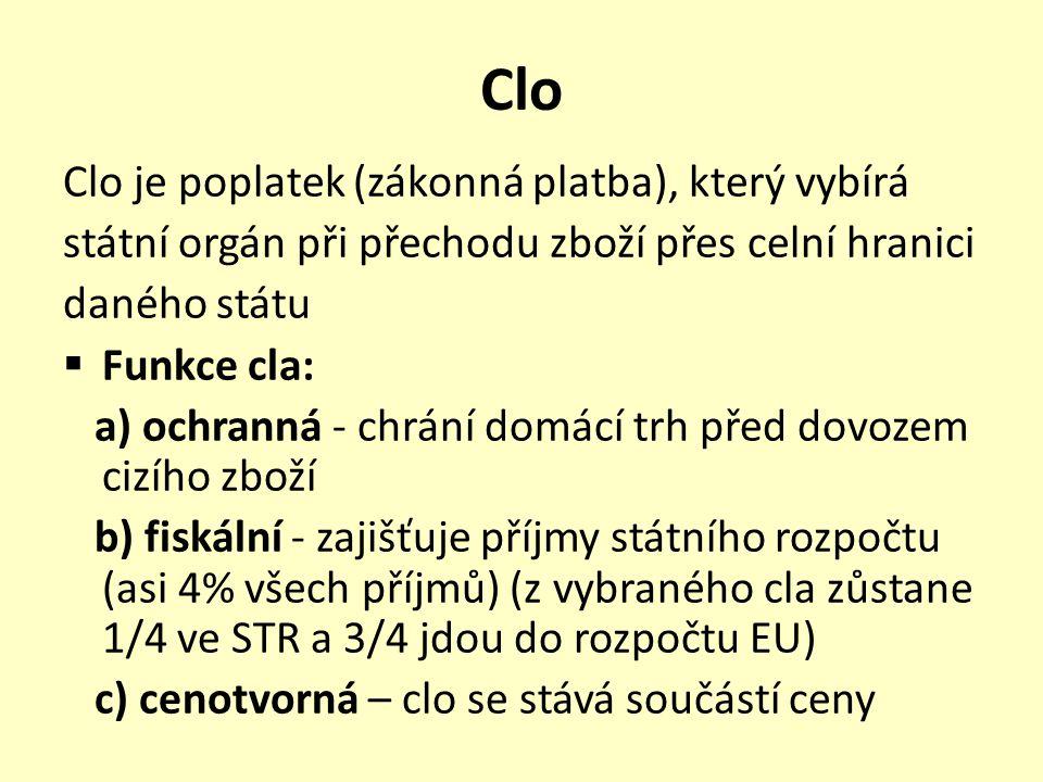 Clo Clo je poplatek (zákonná platba), který vybírá státní orgán při přechodu zboží přes celní hranici daného státu  Funkce cla: a) ochranná - chrání domácí trh před dovozem cizího zboží b) fiskální - zajišťuje příjmy státního rozpočtu (asi 4% všech příjmů) (z vybraného cla zůstane 1/4 ve STR a 3/4 jdou do rozpočtu EU) c) cenotvorná – clo se stává součástí ceny