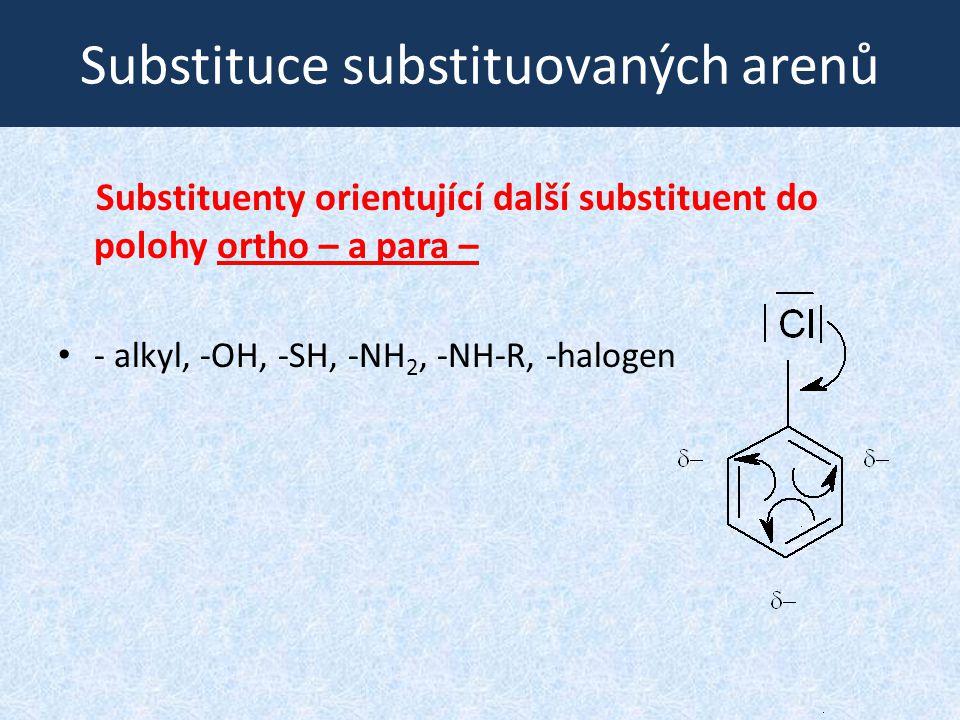 Substituce substituovaných arenů Substituenty orientující další substituent do polohy ortho – a para – - alkyl, -OH, -SH, -NH 2, -NH-R, -halogen