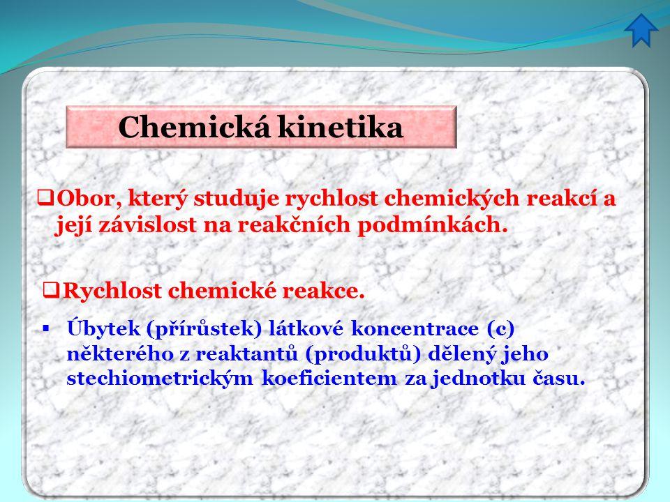 Chemická kinetika  Obor, který studuje rychlost chemických reakcí a její závislost na reakčních podmínkách.  Rychlost chemické reakce.  Úbytek (pří