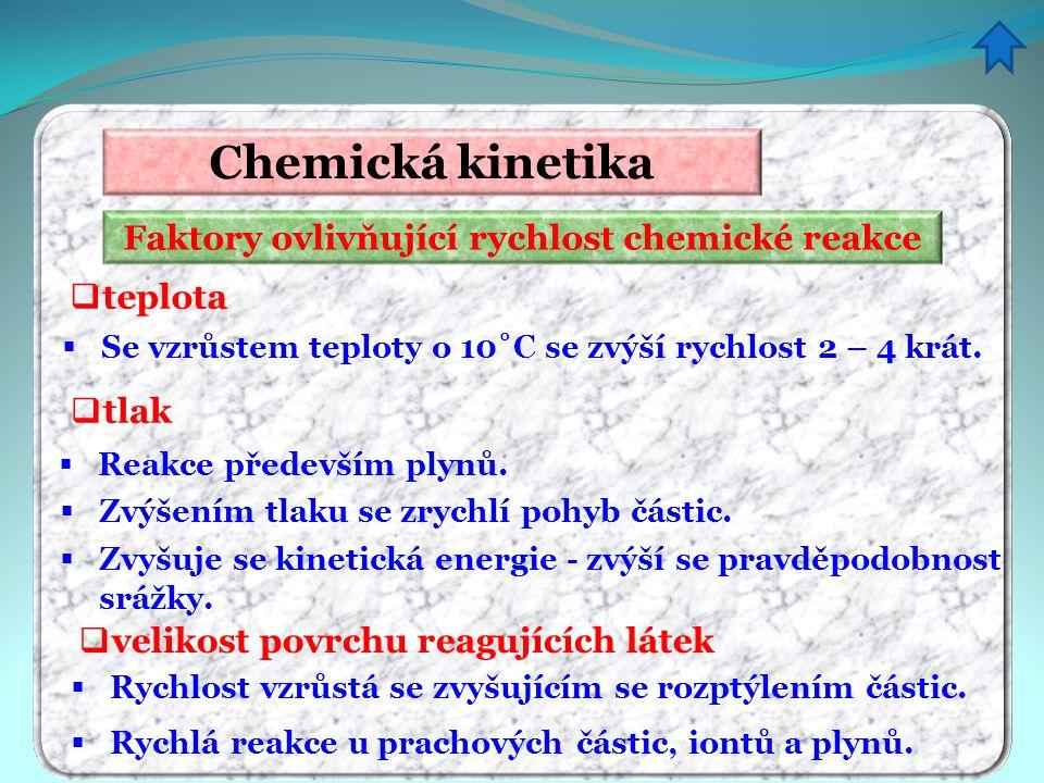 Faktory ovlivňující rychlost chemické reakce Chemická kinetika  teplota  Se vzrůstem teploty o 10˚C se zvýší rychlost 2 – 4 krát.  Zvyšuje se kinet