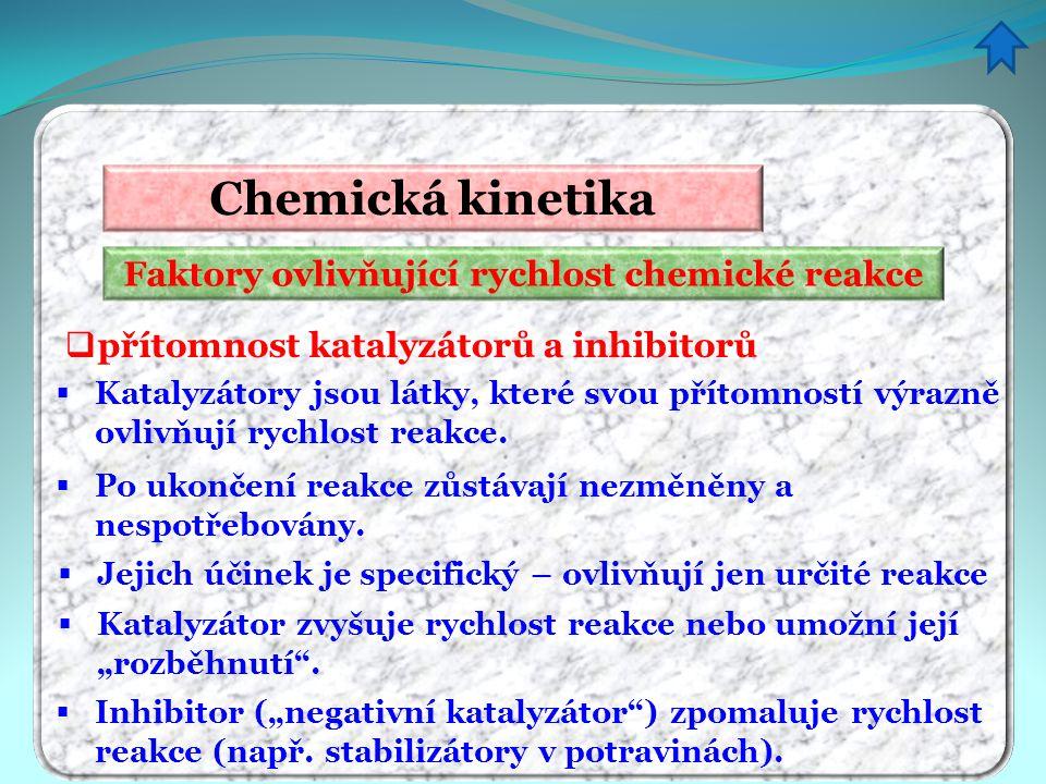 Faktory ovlivňující rychlost chemické reakce Chemická kinetika  přítomnost katalyzátorů a inhibitorů  Katalyzátory jsou látky, které svou přítomnost