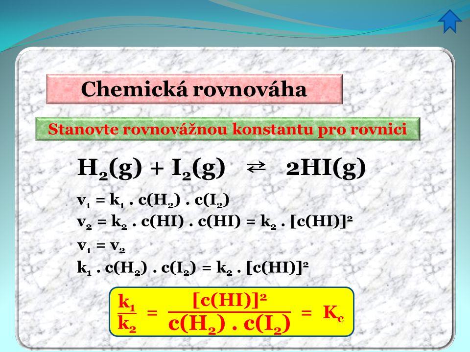 Chemická rovnováha Stanovte rovnovážnou konstantu pro rovnici v 1 = k 1. c(H 2 ). c(I 2 ) H 2 (g) + I 2 (g) 2HI(g) v 2 = k 2. c(HI). c(HI) = k 2. [c(H