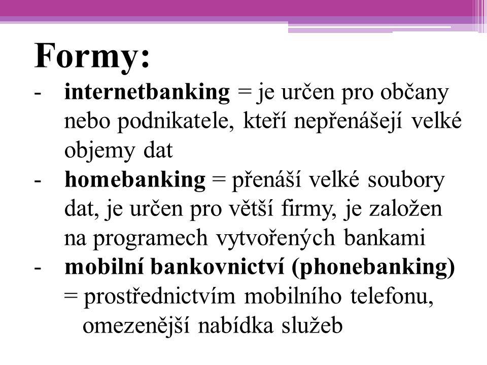 Formy: -internetbanking = je určen pro občany nebo podnikatele, kteří nepřenášejí velké objemy dat -homebanking = přenáší velké soubory dat, je určen pro větší firmy, je založen na programech vytvořených bankami -mobilní bankovnictví (phonebanking) = prostřednictvím mobilního telefonu, omezenější nabídka služeb