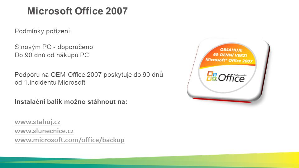 Microsoft Office 2007 Podmínky pořízení: S novým PC - doporučeno Do 90 dnů od nákupu PC Instalační balík možno stáhnout na: www.stahuj.cz www.slunecnice.cz www.microsoft.com/office/backup Podporu na OEM Office 2007 poskytuje do 90 dnů od 1.incidentu Microsoft