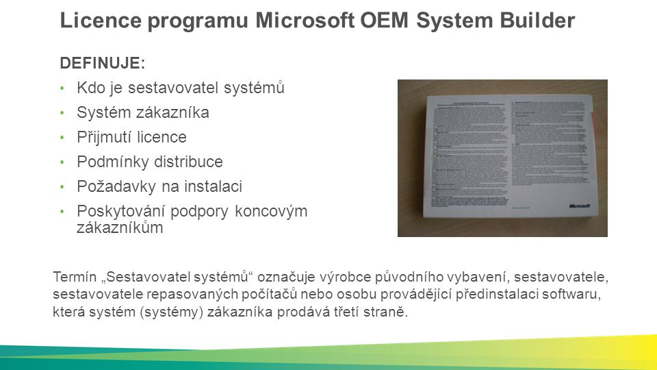 """Licence programu Microsoft OEM System Builder DEFINUJE: Kdo je sestavovatel systémů Systém zákazníka Přijmutí licence Podmínky distribuce Požadavky na instalaci Poskytování podpory koncovým zákazníkům Termín """"Sestavovatel systémů označuje výrobce původního vybavení, sestavovatele, sestavovatele repasovaných počítačů nebo osobu provádějící předinstalaci softwaru, která systém (systémy) zákazníka prodává třetí straně."""