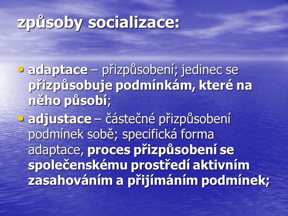 způsoby socializace: adaptace – přizpůsobení; jedinec se přizpůsobuje podmínkám, které na něho působí; adaptace – přizpůsobení; jedinec se přizpůsobuj
