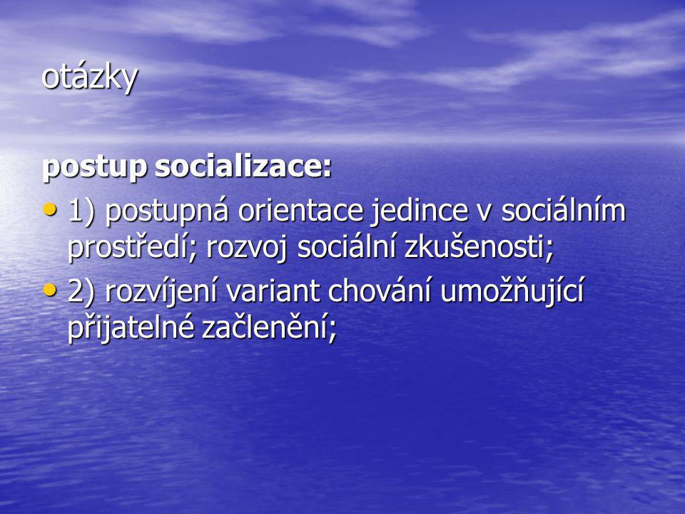 otázky postup socializace: 1) postupná orientace jedince v sociálním prostředí; rozvoj sociální zkušenosti; 1) postupná orientace jedince v sociálním