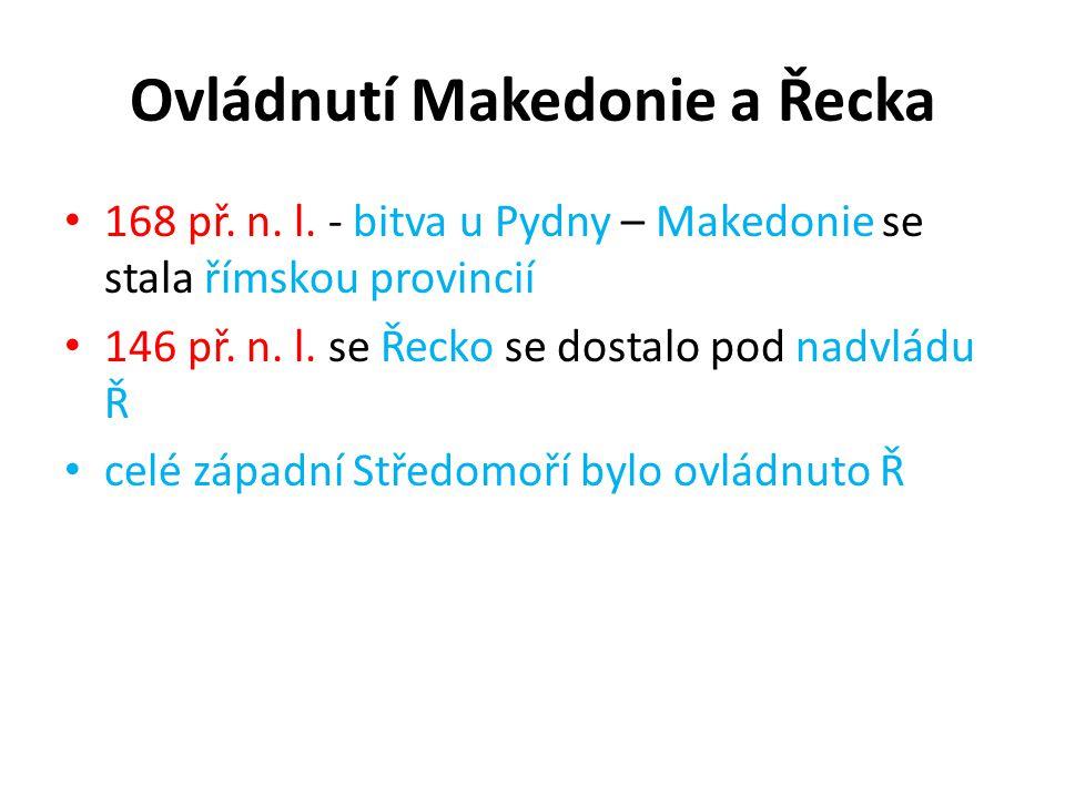 Ovládnutí Makedonie a Řecka 168 př. n. l. - bitva u Pydny – Makedonie se stala římskou provincií 146 př. n. l. se Řecko se dostalo pod nadvládu Ř celé