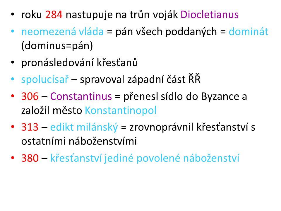 roku 284 nastupuje na trůn voják Diocletianus neomezená vláda = pán všech poddaných = dominát (dominus=pán) pronásledování křesťanů spolucísař – sprav