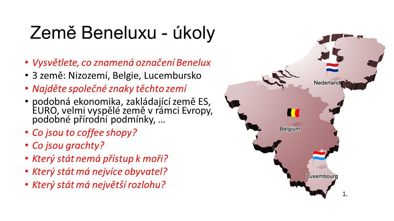 Země Beneluxu - úkoly Vysvětlete, co znamená označení Benelux 3 země: Nizozemí, Belgie, Lucembursko Najděte společné znaky těchto zemí podobná ekonomika, zakládající země ES, EURO, velmi vyspělé země v rámci Evropy, podobné přírodní podmínky, … Co jsou to coffee shopy.
