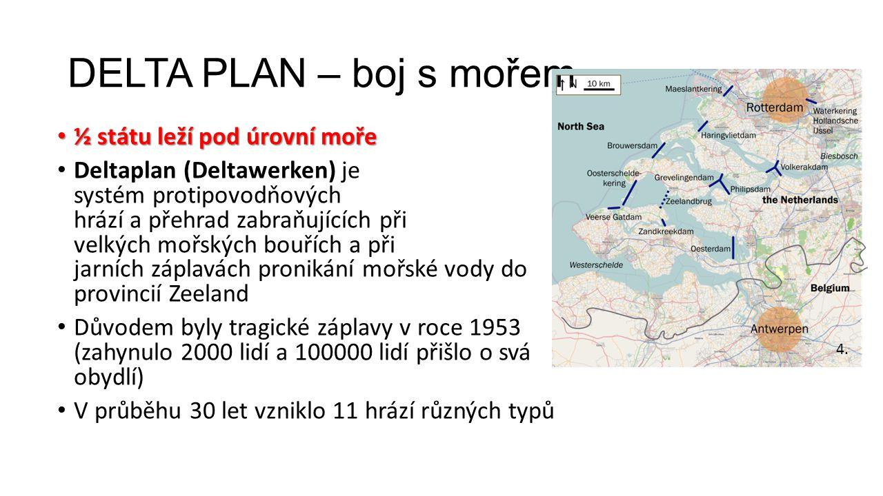 DELTA PLAN – boj s mořem ½ státu leží pod úrovní moře ½ státu leží pod úrovní moře Deltaplan (Deltawerken) je systém protipovodňových hrází a přehrad zabraňujících při velkých mořských bouřích a při jarních záplavách pronikání mořské vody do provincií Zeeland Důvodem byly tragické záplavy v roce 1953 (zahynulo 2000 lidí a 100000 lidí přišlo o svá obydlí) V průběhu 30 let vzniklo 11 hrází různých typů 4.