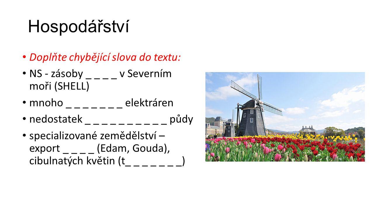 Hospodářství Doplňte chybějící slova do textu: NS - zásoby _ _ _ _ v Severním moři (SHELL) mnoho _ _ _ _ _ _ _ elektráren nedostatek _ _ _ _ _ _ _ _ _ _ půdy specializované zemědělství – export _ _ _ _ (Edam, Gouda), cibulnatých květin (t_ _ _ _ _ _ _) 6.
