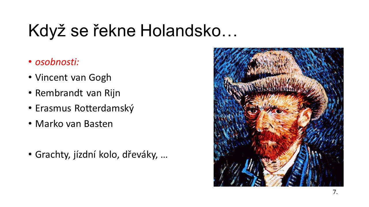 Když se řekne Holandsko… osobnosti: Vincent van Gogh Rembrandt van Rijn Erasmus Rotterdamský Marko van Basten Grachty, jízdní kolo, dřeváky, … 7.
