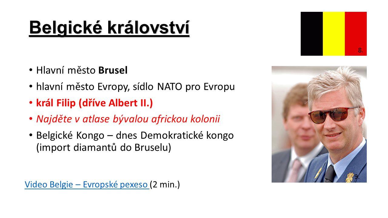 Belgické království Hlavní město Brusel hlavní město Evropy, sídlo NATO pro Evropu král Filip (dříve Albert II.) Najděte v atlase bývalou africkou kolonii Belgické Kongo – dnes Demokratické kongo (import diamantů do Bruselu) 8.