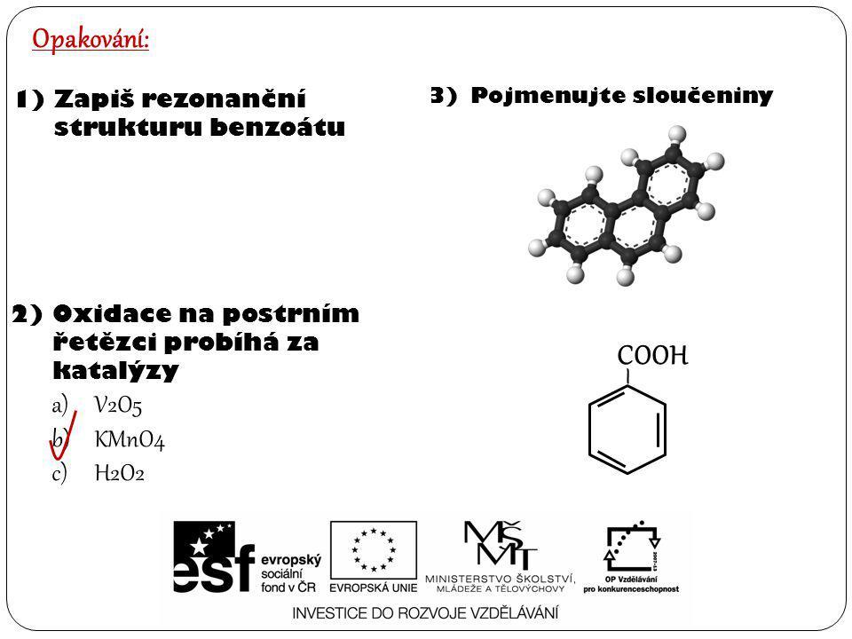 Opakování: 1)Zapiš rezonanční strukturu benzoátu 2)Oxidace na postrním řetězci probíhá za katalýzy a)V2O5 b)KMnO4 c)H2O2 3)Pojmenujte sloučeniny – COO