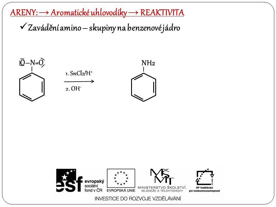 Zavádění amino – skupiny na benzenové jádro ARENY: → Aromatické uhlovodíky → REAKTIVITA – O–N=O 1. SnCl2/H + 2. OH - – NH2