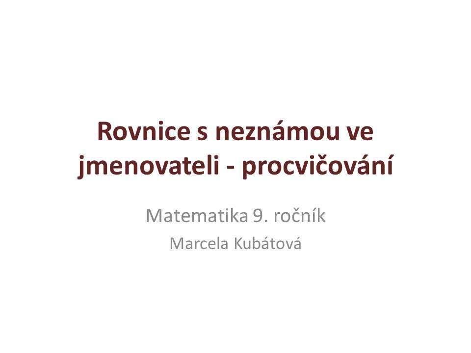 Rovnice s neznámou ve jmenovateli - procvičování Matematika 9. ročník Marcela Kubátová