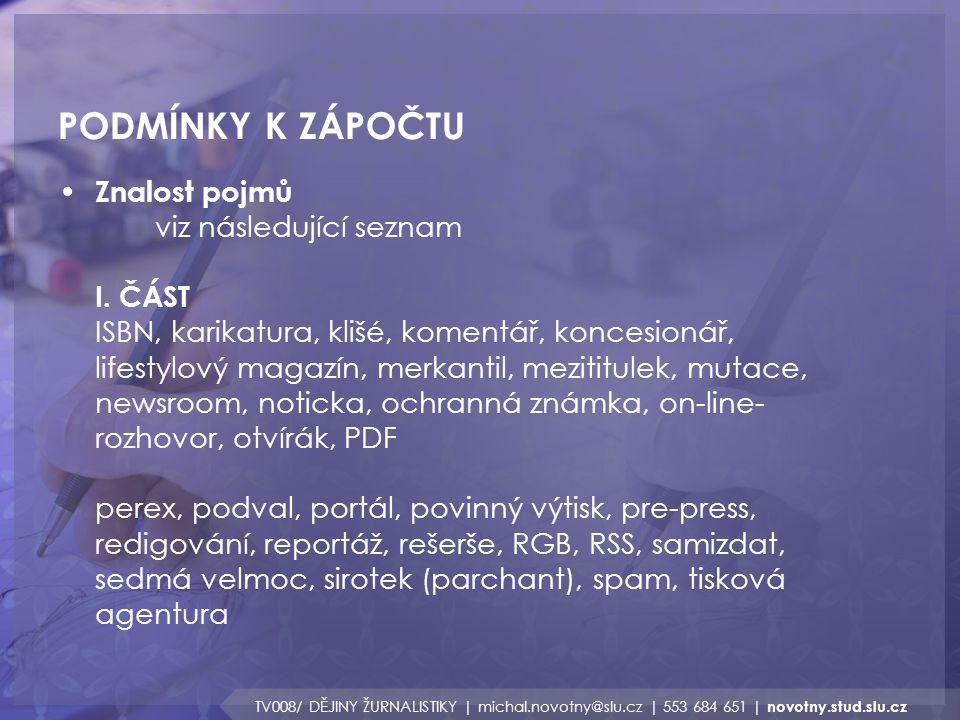 PODMÍNKY K ZÁPOČTU TV008/ DĚJINY ŽURNALISTIKY | michal.novotny@slu.cz | 553 684 651 | novotny.stud.slu.cz Znalost pojmů viz následující seznam I. ČÁST