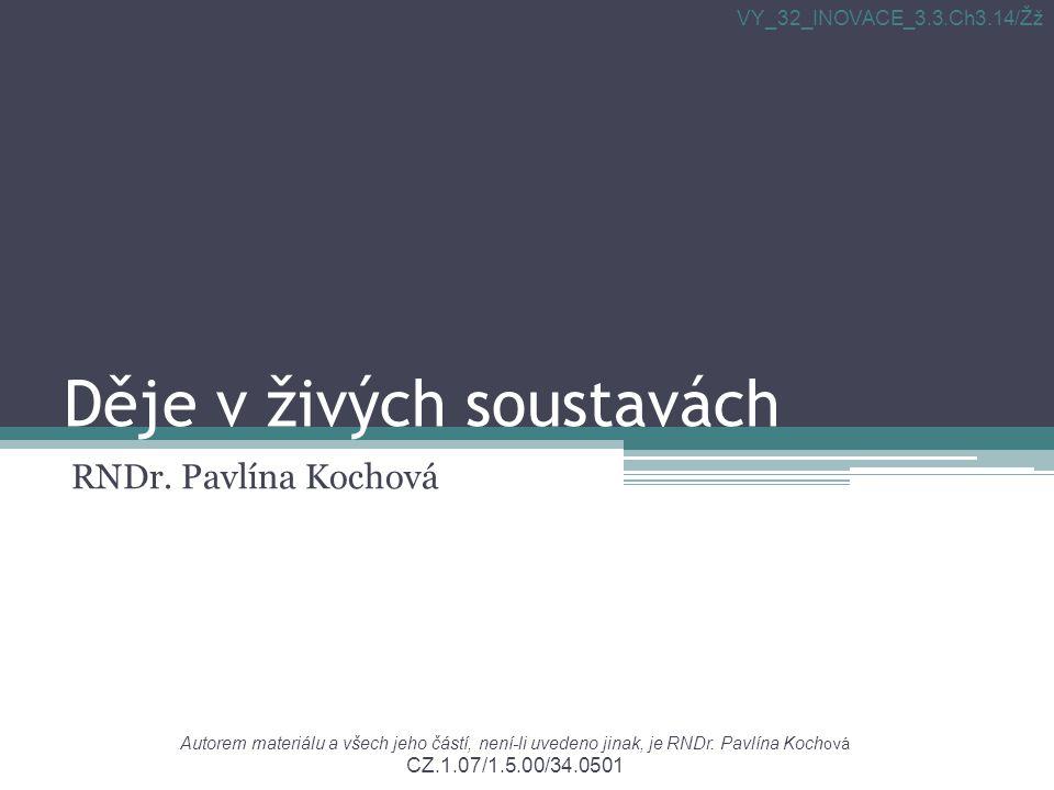 Děje v živých soustavách RNDr. Pavlína Kochová Autorem materiálu a všech jeho částí, není-li uvedeno jinak, je RNDr. Pavlína Koch ová CZ.1.07/1.5.00/3