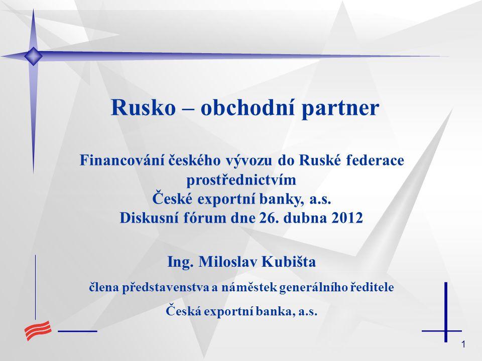 1 Rusko – obchodní partner Financování českého vývozu do Ruské federace prostřednictvím České exportní banky, a.s.