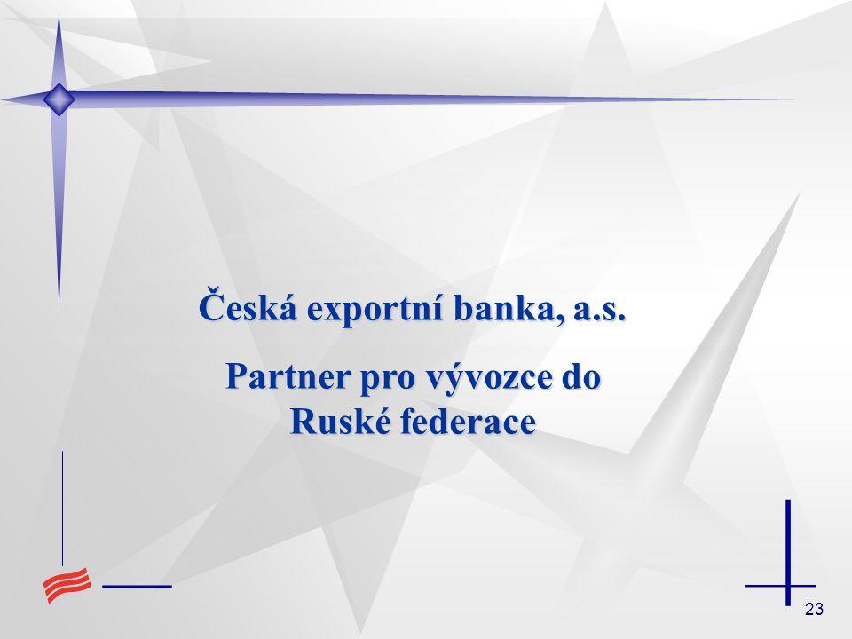 23 Česká exportní banka, a.s. Partner pro vývozce do Ruské federace