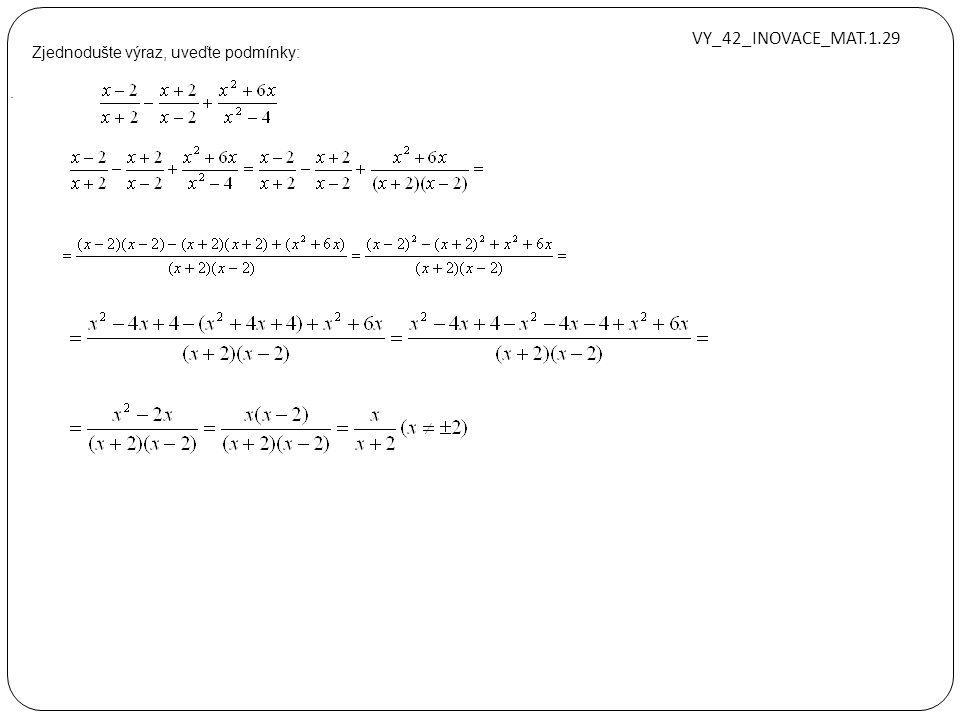 Zjednodušte výraz, uveďte podmínky:. z ≠ ±1 a ≠ ±1 a ≠ ±b xx ≠ ±1, x ≠ 2 VY_42_INOVACE_MAT.1.29