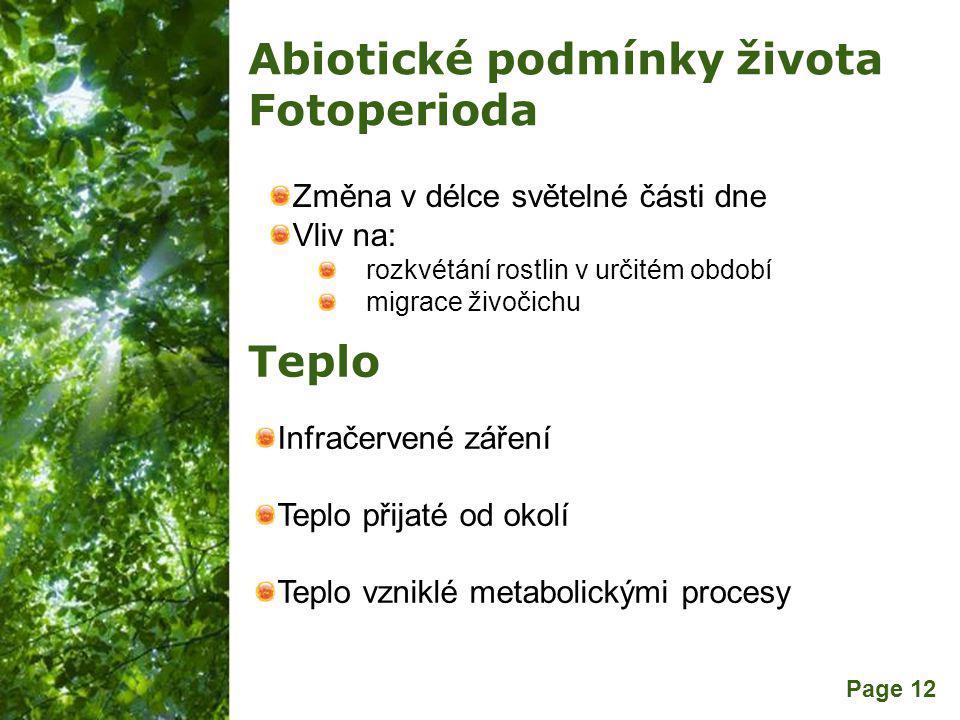 Free Powerpoint Templates Page 12 Abiotické podmínky života Fotoperioda Změna v délce světelné části dne Vliv na: rozkvétání rostlin v určitém období migrace živočichu Teplo Infračervené záření Teplo přijaté od okolí Teplo vzniklé metabolickými procesy