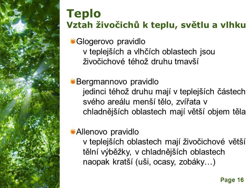 Free Powerpoint Templates Page 16 Teplo Vztah živočichů k teplu, světlu a vlhku Glogerovo pravidlo v teplejších a vlhčích oblastech jsou živočichové téhož druhu tmavší Bergmannovo pravidlo jedinci téhož druhu mají v teplejších částech svého areálu menší tělo, zvířata v chladnějších oblastech mají větší objem těla Allenovo pravidlo v teplejších oblastech mají živočichové větší tělní výběžky, v chladnějších oblastech naopak kratší (uši, ocasy, zobáky…)