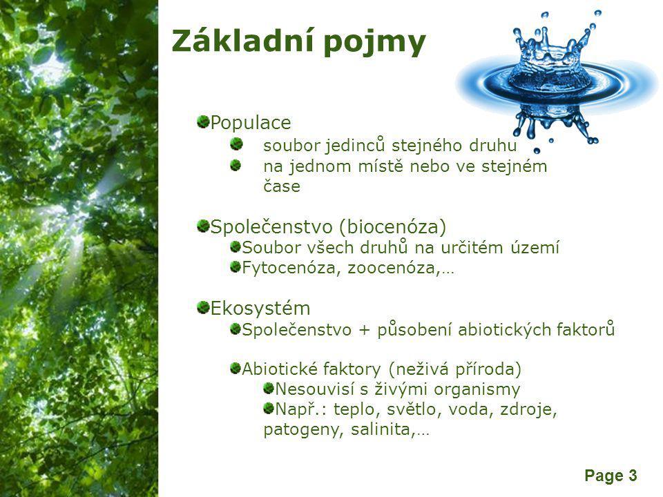 Free Powerpoint Templates Page 3 Základní pojmy Populace soubor jedinců stejného druhu na jednom místě nebo ve stejném čase Společenstvo (biocenóza) Soubor všech druhů na určitém území Fytocenóza, zoocenóza,… Ekosystém Společenstvo + působení abiotických faktorů Abiotické faktory (neživá příroda) Nesouvisí s živými organismy Např.: teplo, světlo, voda, zdroje, patogeny, salinita,…