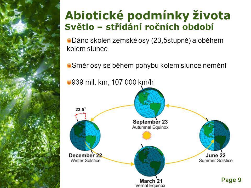 Free Powerpoint Templates Page 9 Abiotické podmínky života Světlo – střídání ročních období Dáno skolen zemské osy (23,5stupně) a oběhem kolem slunce Směr osy se během pohybu kolem slunce nemění 939 mil.