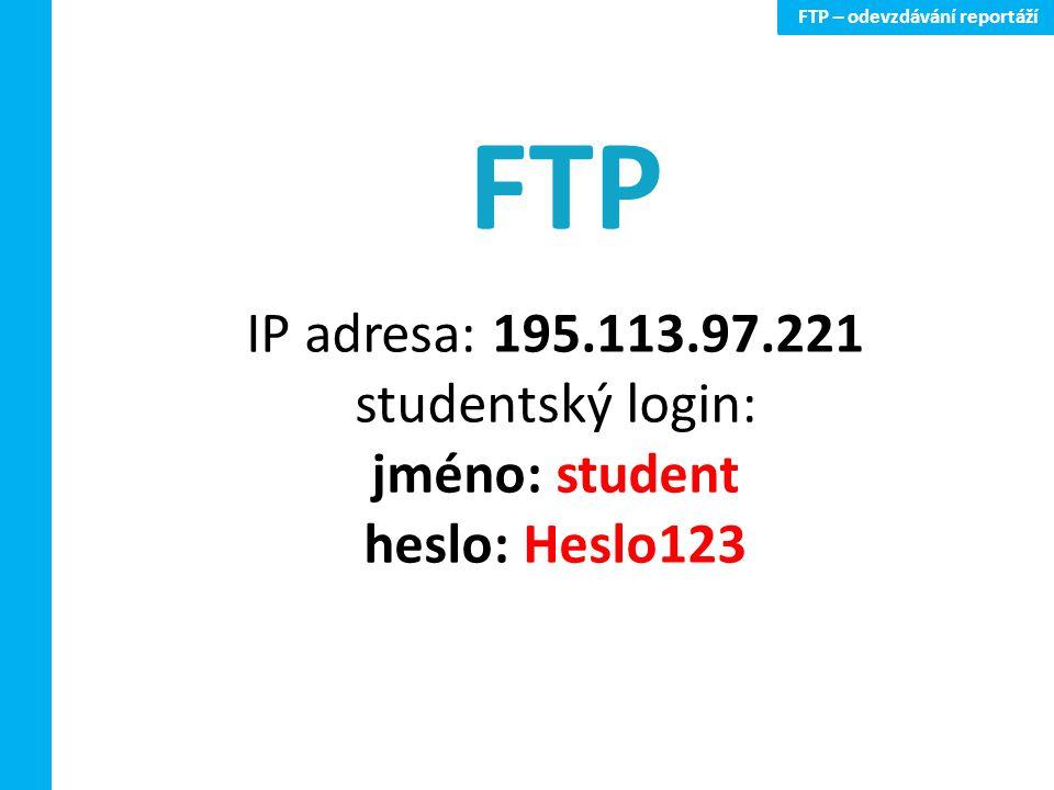 FTP – odevzdávání reportáží IP adresa: 195.113.97.221 studentský login: jméno: student heslo: Heslo123 FTP