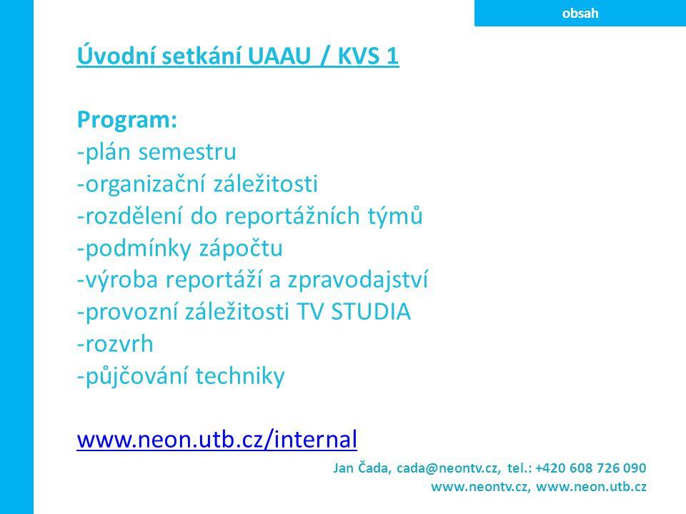 Úvodní setkání UAAU / KVS 1 Program: -plán semestru -organizační záležitosti -rozdělení do reportážních týmů -podmínky zápočtu -výroba reportáží a zpravodajství -provozní záležitosti TV STUDIA -rozvrh -půjčování techniky www.neon.utb.cz/internal Jan Čada, cada@neontv.cz, tel.: +420 608 726 090 www.neontv.cz, www.neon.utb.cz obsah