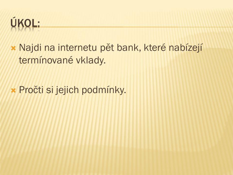  Najdi na internetu pět bank, které nabízejí termínované vklady.  Pročti si jejich podmínky.