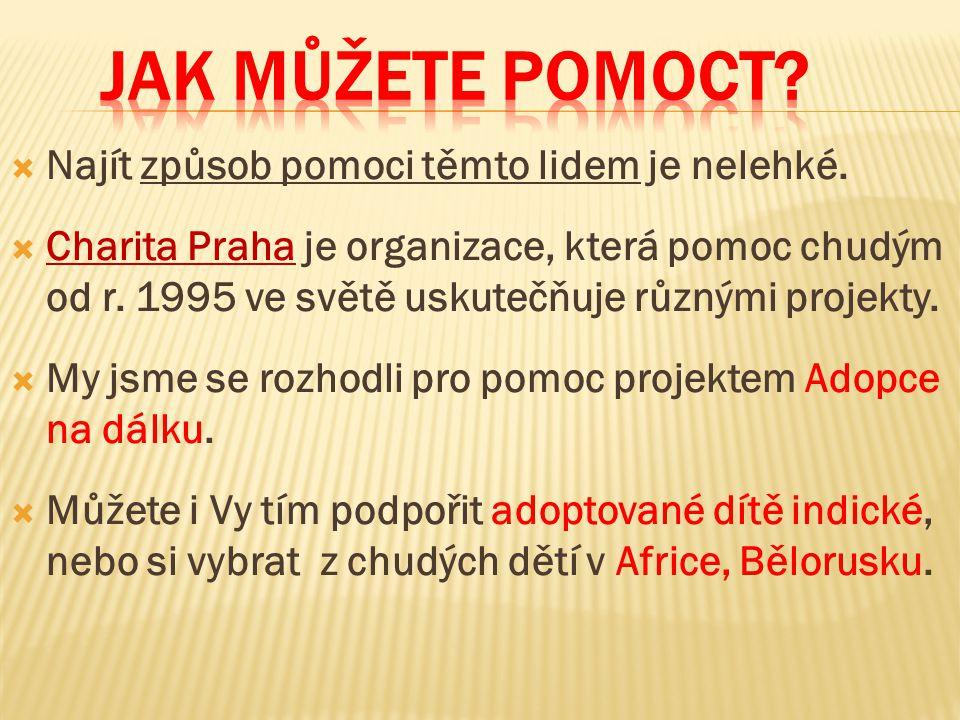  Najít způsob pomoci těmto lidem je nelehké.  Charita Praha je organizace, která pomoc chudým od r. 1995 ve světě uskutečňuje různými projekty.  My