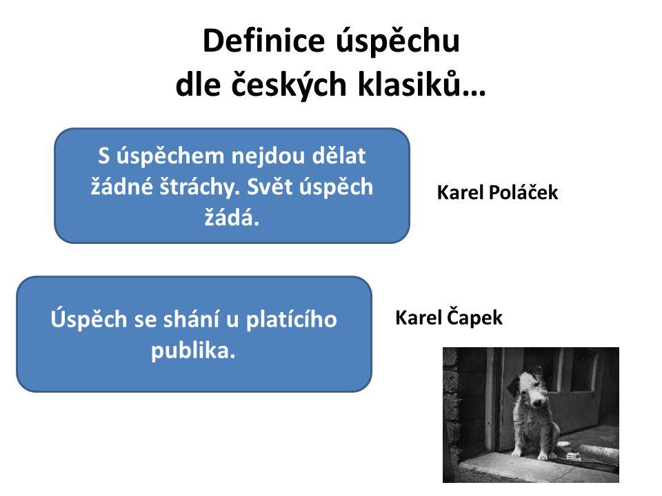 Definice úspěchu dle českých klasiků… S úspěchem nejdou dělat žádné štráchy. Svět úspěch žádá. Karel Poláček Úspěch se shání u platícího publika. Kare