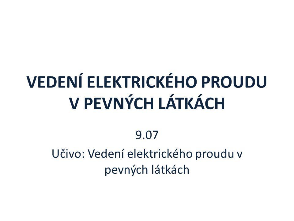 VEDENÍ ELEKTRICKÉHO PROUDU V PEVNÝCH LÁTKÁCH 9.07 Učivo: Vedení elektrického proudu v pevných látkách