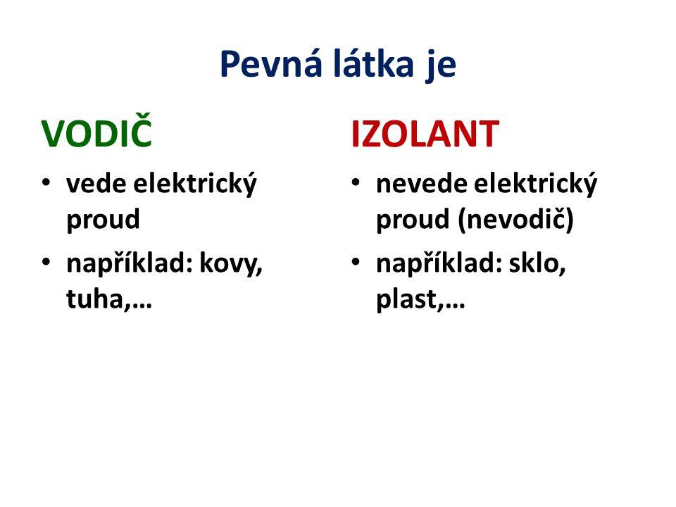 Pevná látka je VODIČ vede elektrický proud například: kovy, tuha,… IZOLANT nevede elektrický proud (nevodič) například: sklo, plast,…