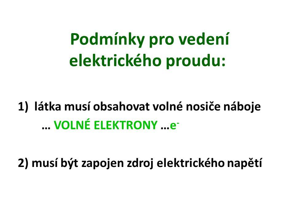 Podmínky pro vedení elektrického proudu: 1)látka musí obsahovat volné nosiče náboje … VOLNÉ ELEKTRONY …e - 2) musí být zapojen zdroj elektrického napě