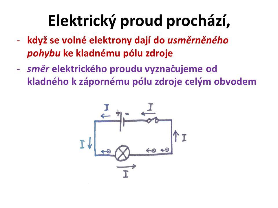 Elektrický proud prochází, -když se volné elektrony dají do usměrněného pohybu ke kladnému pólu zdroje -směr elektrického proudu vyznačujeme od kladného k zápornému pólu zdroje celým obvodem