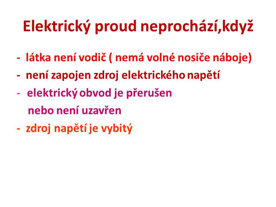 Elektrický proud neprochází,když - látka není vodič ( nemá volné nosiče náboje) - není zapojen zdroj elektrického napětí -elektrický obvod je přerušen nebo není uzavřen - zdroj napětí je vybitý
