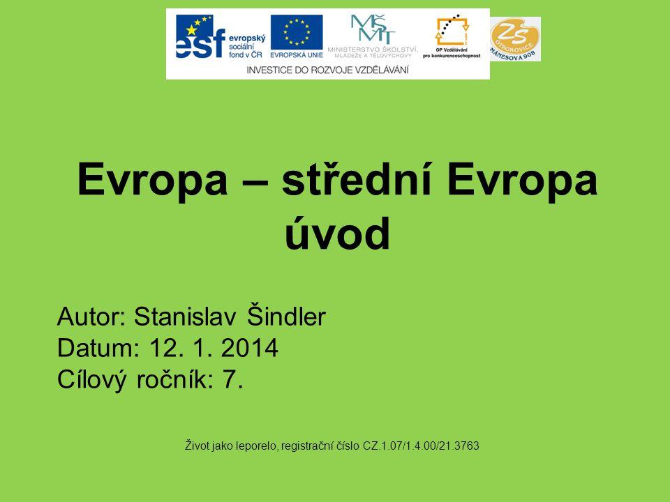 Evropa – střední Evropa úvod Život jako leporelo, registrační číslo CZ.1.07/1.4.00/21.3763 Autor: Stanislav Šindler Datum: 12. 1. 2014 Cílový ročník: