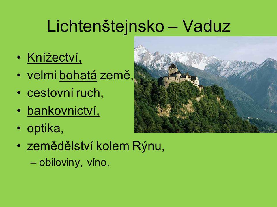 Lichtenštejnsko – Vaduz Knížectví, velmi bohatá země, cestovní ruch, bankovnictví, optika, zemědělství kolem Rýnu, –obiloviny, víno.