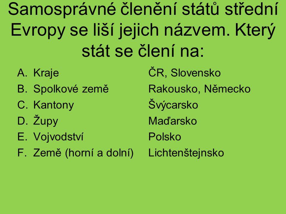 Samosprávné členění států střední Evropy se liší jejich názvem. Který stát se člení na: A.Kraje B.Spolkové země C.Kantony D.Župy E.Vojvodství F.Země (