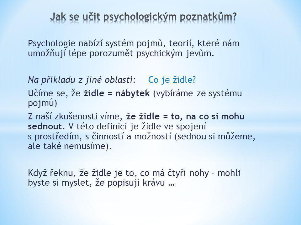 Psychologie nabízí systém pojmů, teorií, které nám umožňují lépe porozumět psychickým jevům. Na příkladu z jiné oblasti:Co je židle? Učíme se, že židl