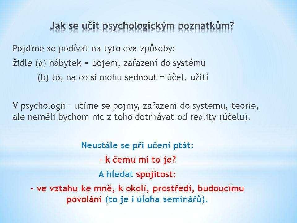 Pojďme se podívat na tyto dva způsoby: židle (a) nábytek = pojem, zařazení do systému (b) to, na co si mohu sednout = účel, užití V psychologii – učíme se pojmy, zařazení do systému, teorie, ale neměli bychom nic z toho dotrhávat od reality (účelu).