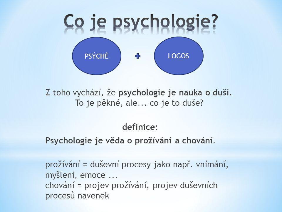Z toho vychází, že psychologie je nauka o duši. To je pěkné, ale... co je to duše? definice: Psychologie je věda o prožívání a chování. prožívání = du