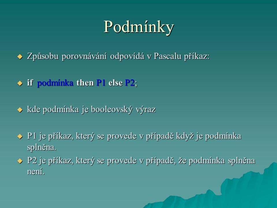 Podmínky  Způsobu porovnávání odpovídá v Pascalu příkaz:  if podmínka then P1 else P2;  kde podmínka je booleovský výraz  P1 je příkaz, který se provede v případě když je podmínka splněna.