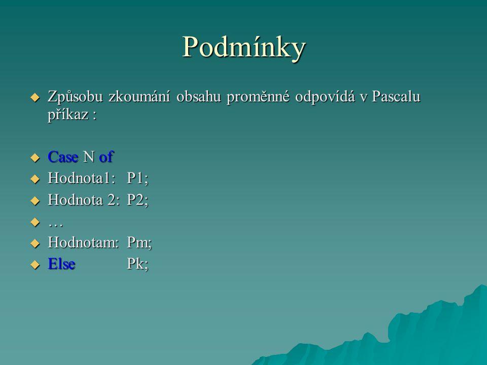 Podmínky  Způsobu zkoumání obsahu proměnné odpovídá v Pascalu příkaz :  Case N of  Hodnota1:P1;  Hodnota 2:P2;  …  Hodnotam:Pm;  ElsePk;