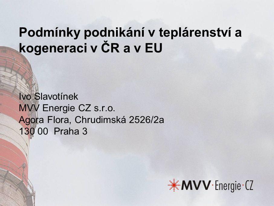 Podmínky podnikání v teplárenství a kogeneraci v ČR a v EU Ivo Slavotínek MVV Energie CZ s.r.o.