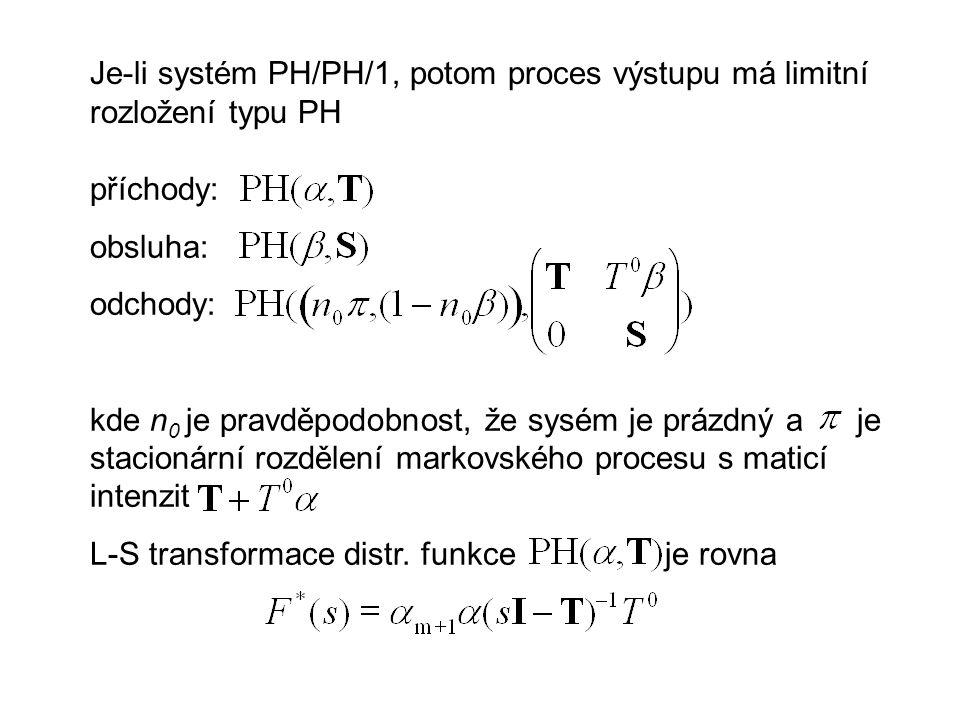 Je-li systém PH/PH/1, potom proces výstupu má limitní rozložení typu PH příchody: obsluha: odchody: kde n 0 je pravděpodobnost, že sysém je prázdný a